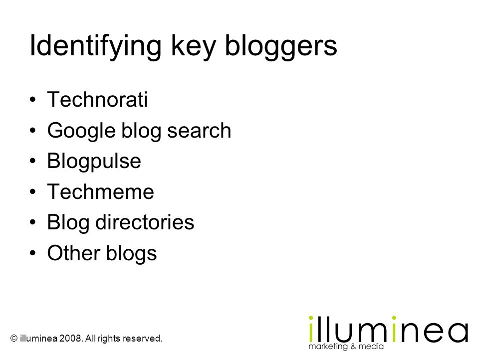 © illuminea 2008. All rights reserved. Identifying key bloggers Technorati Google blog search Blogpulse Techmeme Blog directories Other blogs