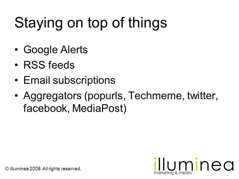 © illuminea 2008. All rights reserved. Staying on top of things Google Alerts RSS feeds Email subscriptions Aggregators (popurls, Techmeme, twitter, f