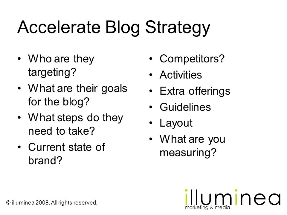 © illuminea 2008. All rights reserved. Accelerate Blog Strategy Who are they targeting? What are their goals for the blog? What steps do they need to