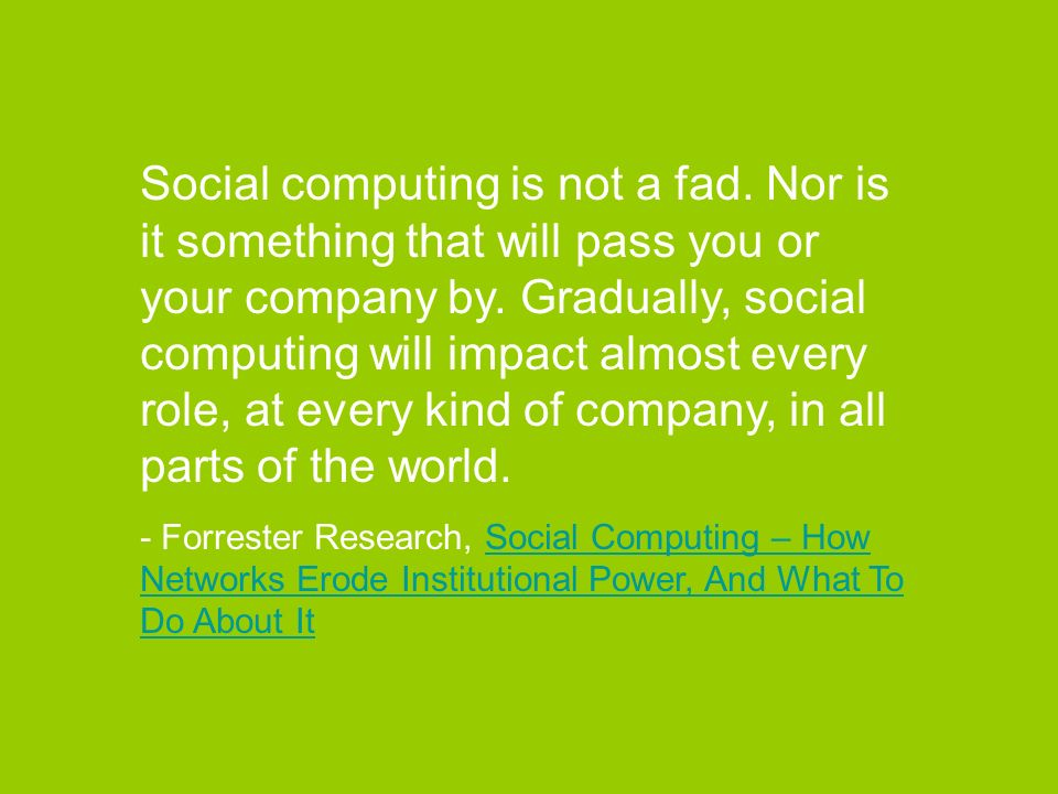 Social computing is not a fad. Nor is it something that will pass you or your company by. Gradually, social computing will impact almost every role, a