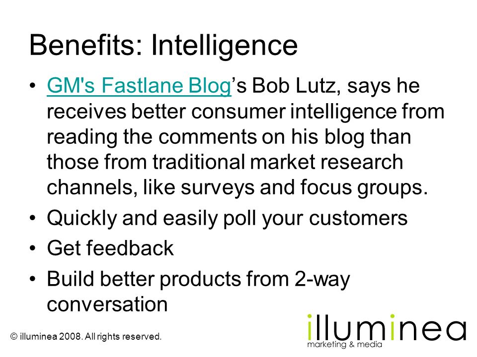 © illuminea 2008. All rights reserved. Benefits: Intelligence GM's Fastlane Blogs Bob Lutz, says he receives better consumer intelligence from reading