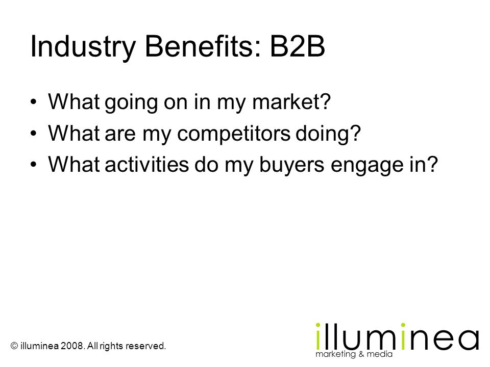 © illuminea 2008. All rights reserved. Industry Benefits: B2B What going on in my market? What are my competitors doing? What activities do my buyers