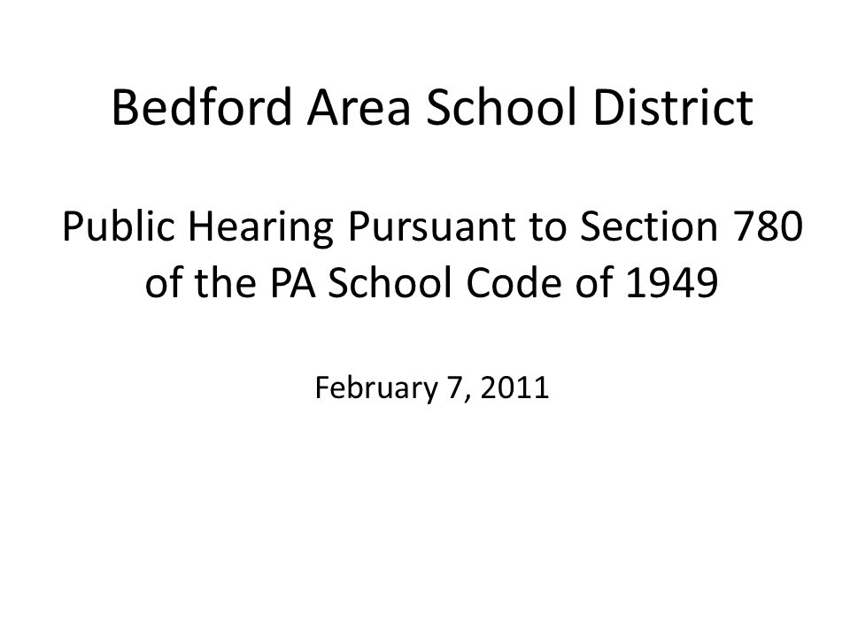 Bedford Area School District Public Hearing Pursuant to Section 780 of the PA School Code of 1949 February 7, 2011
