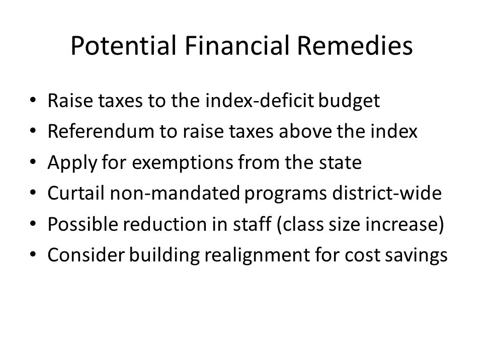 Potential Financial Remedies Raise taxes to the index-deficit budget Referendum to raise taxes above the index Apply for exemptions from the state Curtail non-mandated programs district-wide Possible reduction in staff (class size increase) Consider building realignment for cost savings