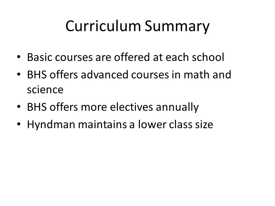 Curriculum Summary Basic courses are offered at each school BHS offers advanced courses in math and science BHS offers more electives annually Hyndman maintains a lower class size