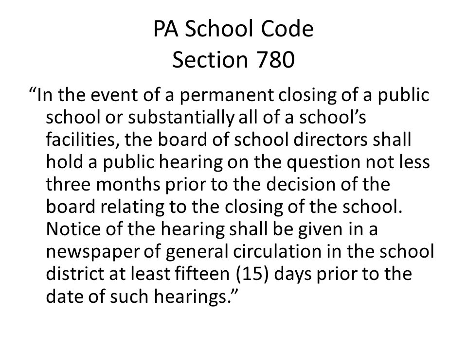 PA School Code Section 780 In the event of a permanent closing of a public school or substantially all of a schools facilities, the board of school directors shall hold a public hearing on the question not less three months prior to the decision of the board relating to the closing of the school.