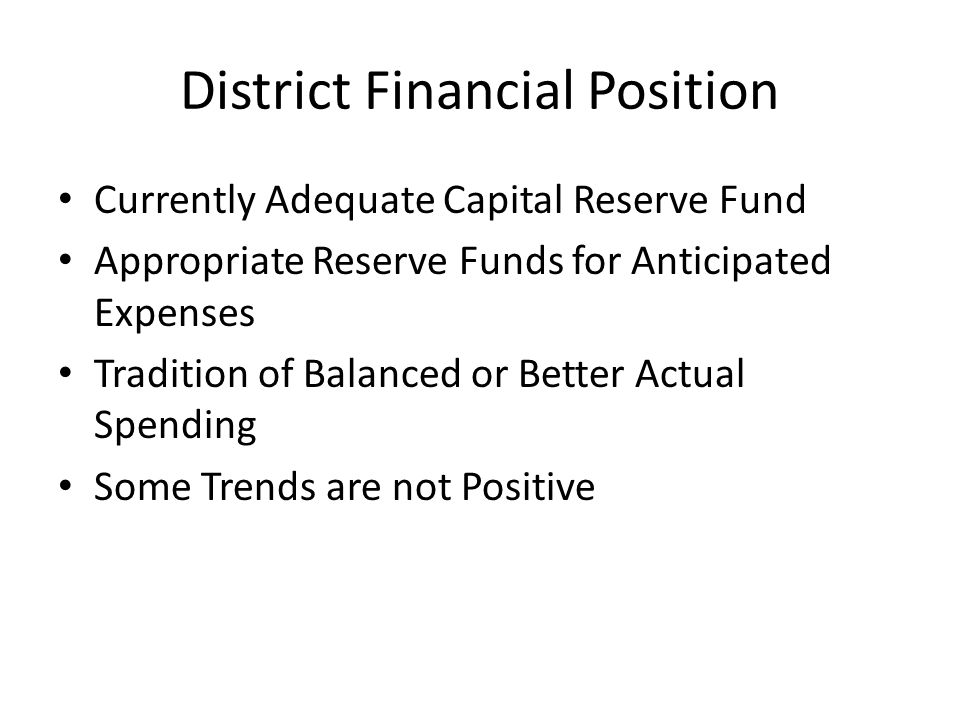 District Financial Position Currently Adequate Capital Reserve Fund Appropriate Reserve Funds for Anticipated Expenses Tradition of Balanced or Better Actual Spending Some Trends are not Positive