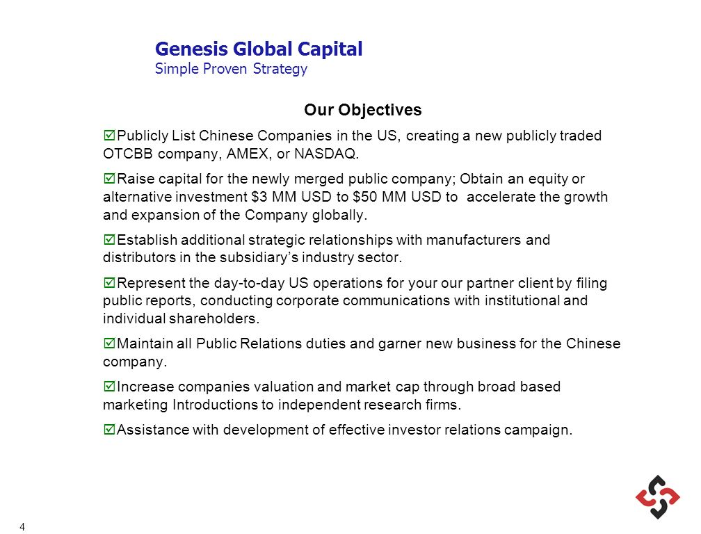 4 Genesis Global Capital Simple Proven Strategy Our Objectives Publicly List Chinese Companies in the US, creating a new publicly traded OTCBB company, AMEX, or NASDAQ.