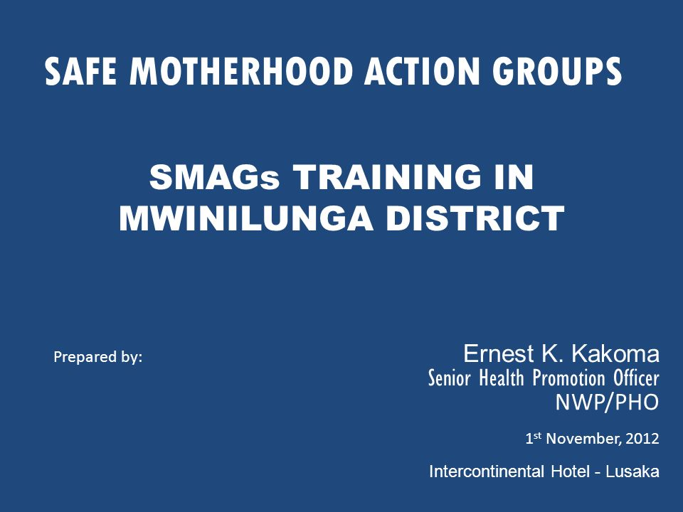 SAFE MOTHERHOOD ACTION GROUPS SMAGs TRAINING IN MWINILUNGA DISTRICT Prepared by: Ernest K. Kakoma Senior Health Promotion Officer NWP/PHO 1 st Novembe