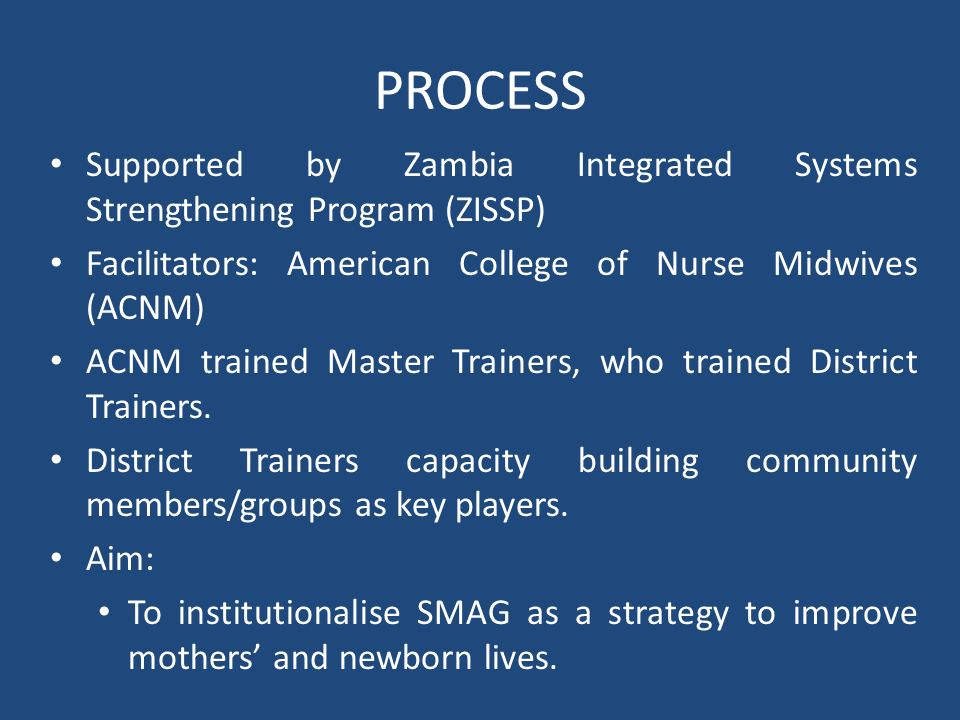 PROCESS Supported by Zambia Integrated Systems Strengthening Program (ZISSP) Facilitators: American College of Nurse Midwives (ACNM) ACNM trained Mast