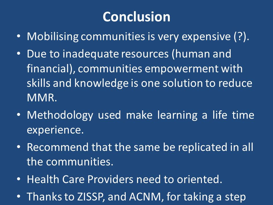 Conclusion Mobilising communities is very expensive (?). Due to inadequate resources (human and financial), communities empowerment with skills and kn