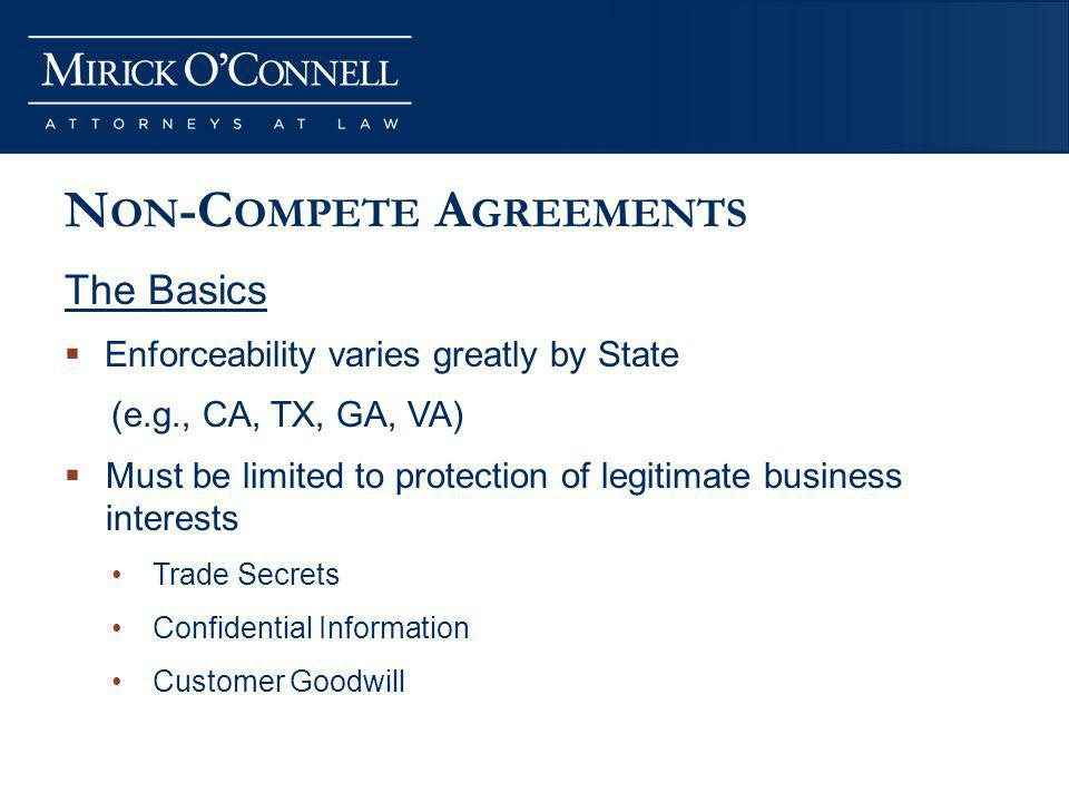 N ON -C OMPETE A GREEMENTS The Basics Enforceability varies greatly by State (e.g., CA, TX, GA, VA) Must be limited to protection of legitimate business interests Trade Secrets Confidential Information Customer Goodwill