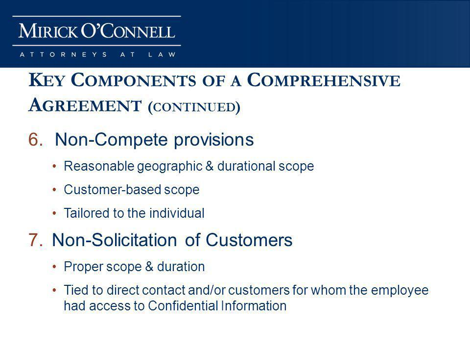 K EY C OMPONENTS OF A C OMPREHENSIVE A GREEMENT ( CONTINUED ) 6.Non-Compete provisions Reasonable geographic & durational scope Customer-based scope Tailored to the individual 7.Non-Solicitation of Customers Proper scope & duration Tied to direct contact and/or customers for whom the employee had access to Confidential Information