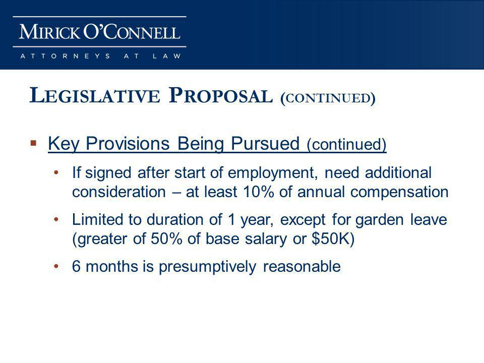 L EGISLATIVE P ROPOSAL ( CONTINUED ) Key Provisions Being Pursued (continued) If signed after start of employment, need additional consideration – at least 10% of annual compensation Limited to duration of 1 year, except for garden leave (greater of 50% of base salary or $50K) 6 months is presumptively reasonable