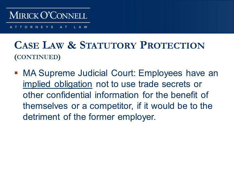 C ASE L AW & S TATUTORY P ROTECTION ( CONTINUED ) MA Supreme Judicial Court: Employees have an implied obligation not to use trade secrets or other confidential information for the benefit of themselves or a competitor, if it would be to the detriment of the former employer.