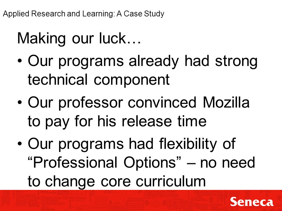 Applied Research and Learning: A Case Study Making our luck… Our programs already had strong technical component Our professor convinced Mozilla to pay for his release time Our programs had flexibility of Professional Options – no need to change core curriculum