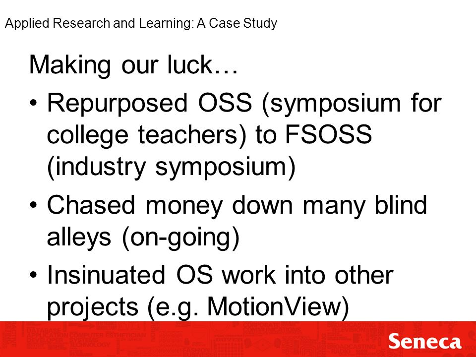 Applied Research and Learning: A Case Study Making our luck… Repurposed OSS (symposium for college teachers) to FSOSS (industry symposium) Chased money down many blind alleys (on-going) Insinuated OS work into other projects (e.g.