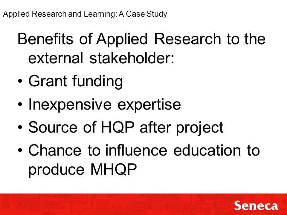 Applied Research and Learning: A Case Study Benefits of Applied Research to the external stakeholder: Grant funding Inexpensive expertise Source of HQP after project Chance to influence education to produce MHQP