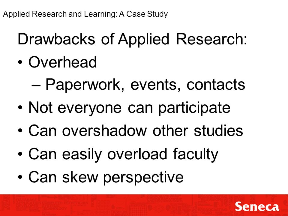 Applied Research and Learning: A Case Study Drawbacks of Applied Research: Overhead – Paperwork, events, contacts Not everyone can participate Can overshadow other studies Can easily overload faculty Can skew perspective