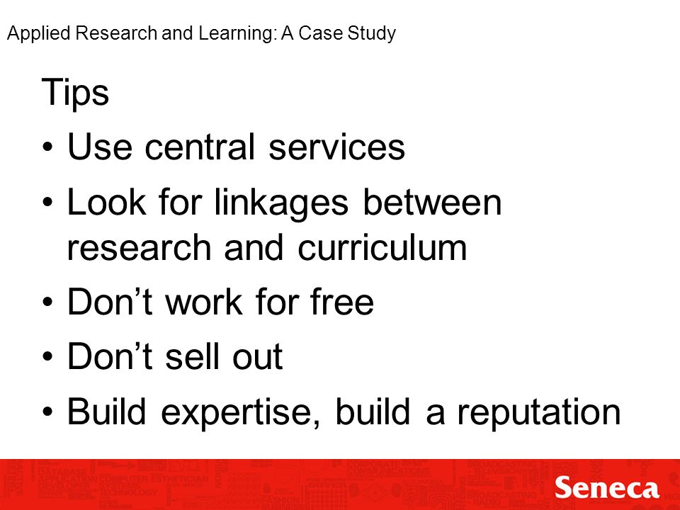 Applied Research and Learning: A Case Study Tips Use central services Look for linkages between research and curriculum Dont work for free Dont sell out Build expertise, build a reputation