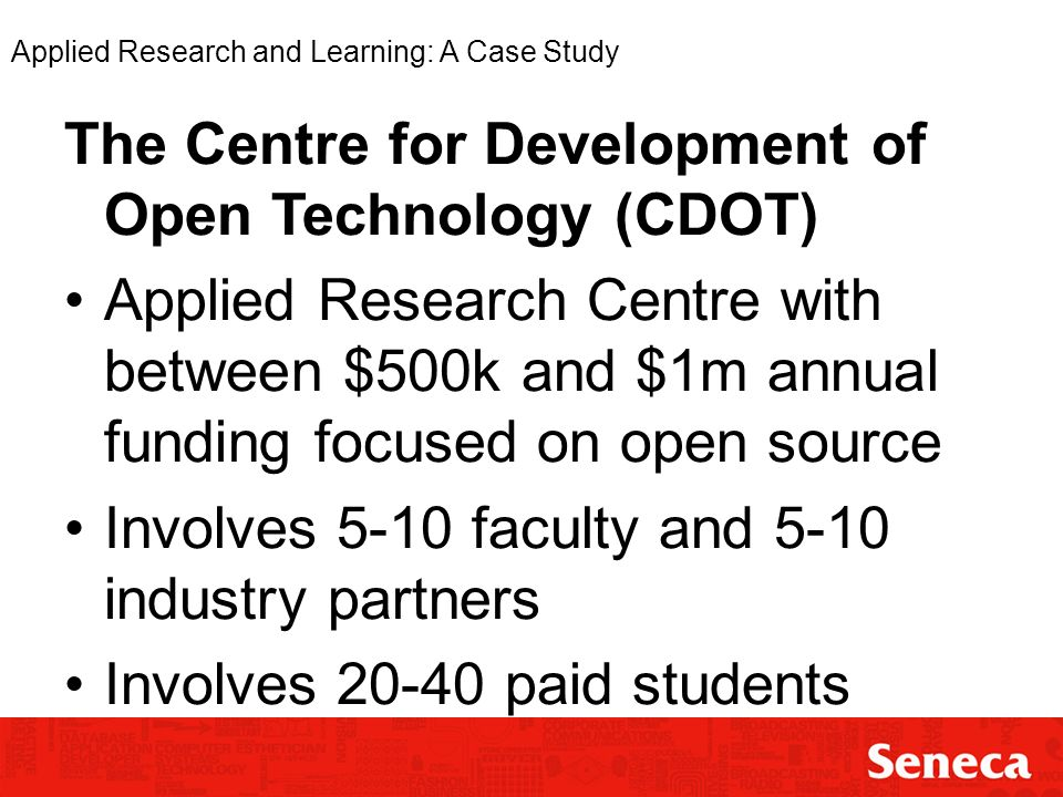 Applied Research and Learning: A Case Study The Centre for Development of Open Technology (CDOT) Applied Research Centre with between $500k and $1m annual funding focused on open source Involves 5-10 faculty and 5-10 industry partners Involves 20-40 paid students