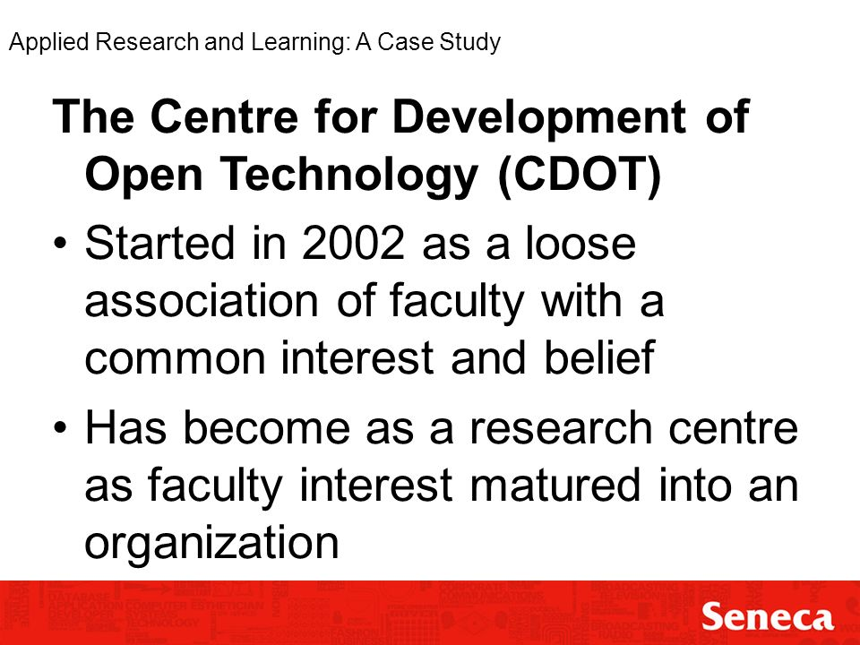 Applied Research and Learning: A Case Study The Centre for Development of Open Technology (CDOT) Started in 2002 as a loose association of faculty with a common interest and belief Has become as a research centre as faculty interest matured into an organization