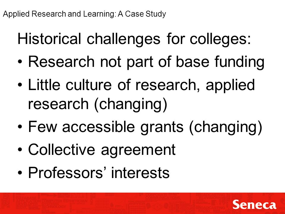 Applied Research and Learning: A Case Study Historical challenges for colleges: Research not part of base funding Little culture of research, applied research (changing) Few accessible grants (changing) Collective agreement Professors interests