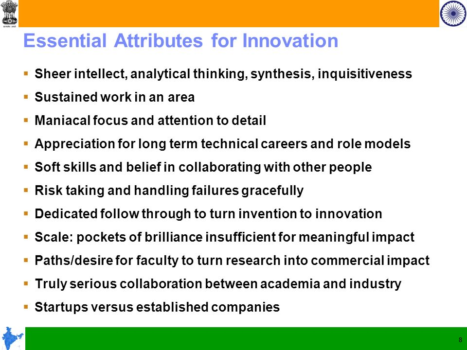 8 Essential Attributes for Innovation Sheer intellect, analytical thinking, synthesis, inquisitiveness Sustained work in an area Maniacal focus and at