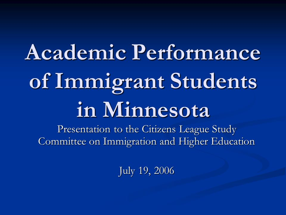 Academic Performance of Immigrant Students in Minnesota Presentation to the Citizens League Study Committee on Immigration and Higher Education July 19, 2006