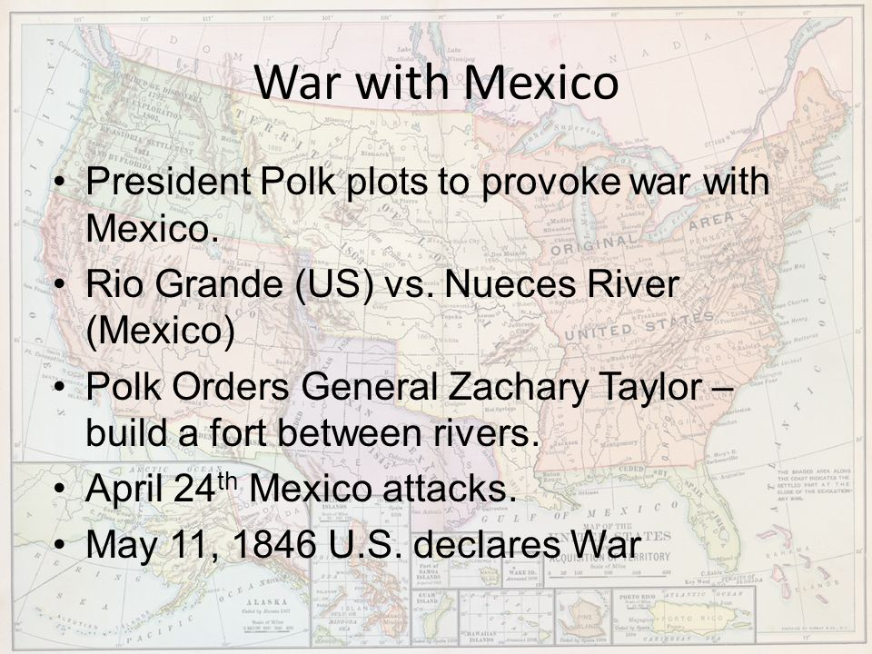 War with Mexico President Polk plots to provoke war with Mexico. Rio Grande (US) vs. Nueces River (Mexico) Polk Orders General Zachary Taylor – build