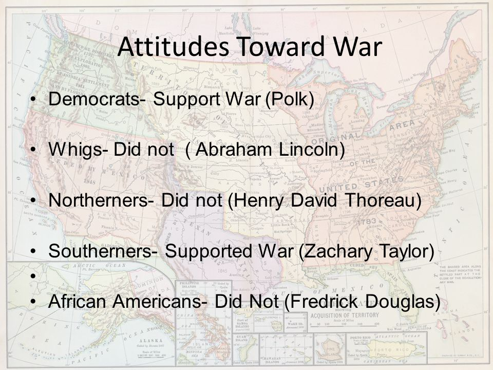 Attitudes Toward War Democrats- Support War (Polk) Whigs- Did not ( Abraham Lincoln) Northerners- Did not (Henry David Thoreau) Southerners- Supported
