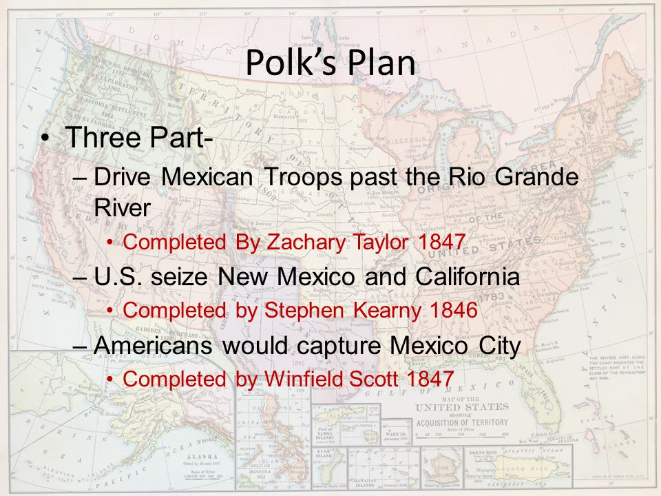 Polks Plan Three Part- –Drive Mexican Troops past the Rio Grande River Completed By Zachary Taylor 1847 –U.S. seize New Mexico and California Complete