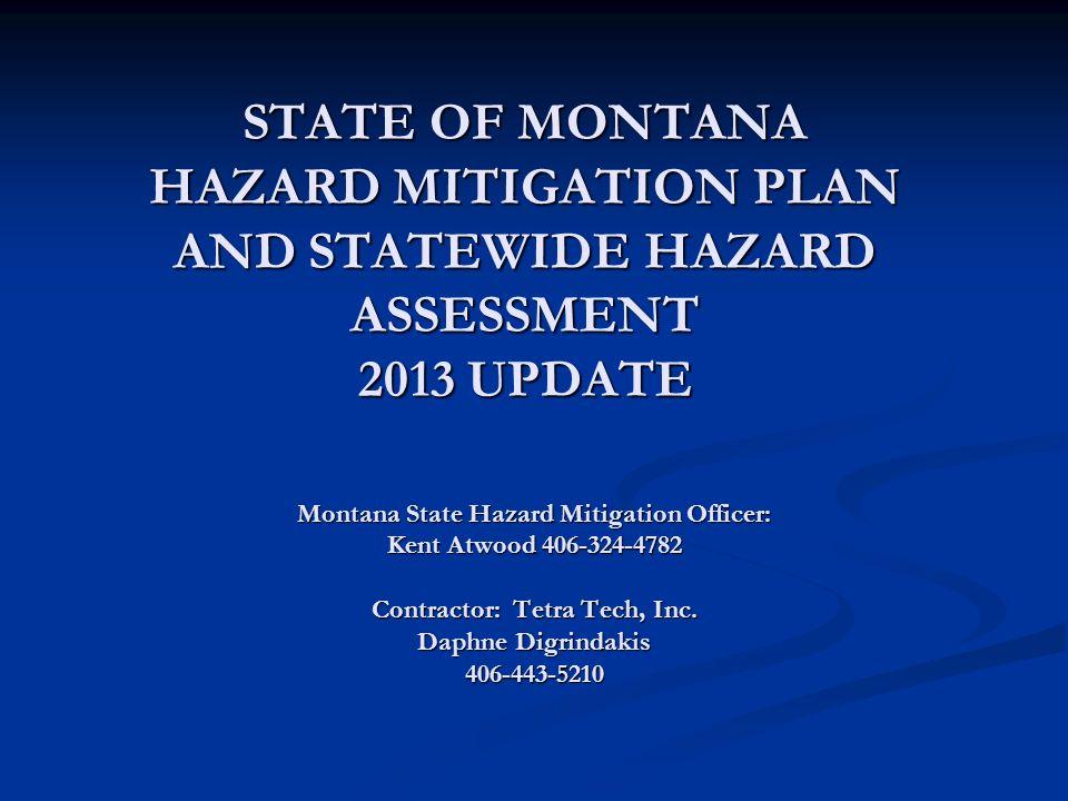 STATE OF MONTANA HAZARD MITIGATION PLAN AND STATEWIDE HAZARD ASSESSMENT 2013 UPDATE Montana State Hazard Mitigation Officer: Kent Atwood 406-324-4782