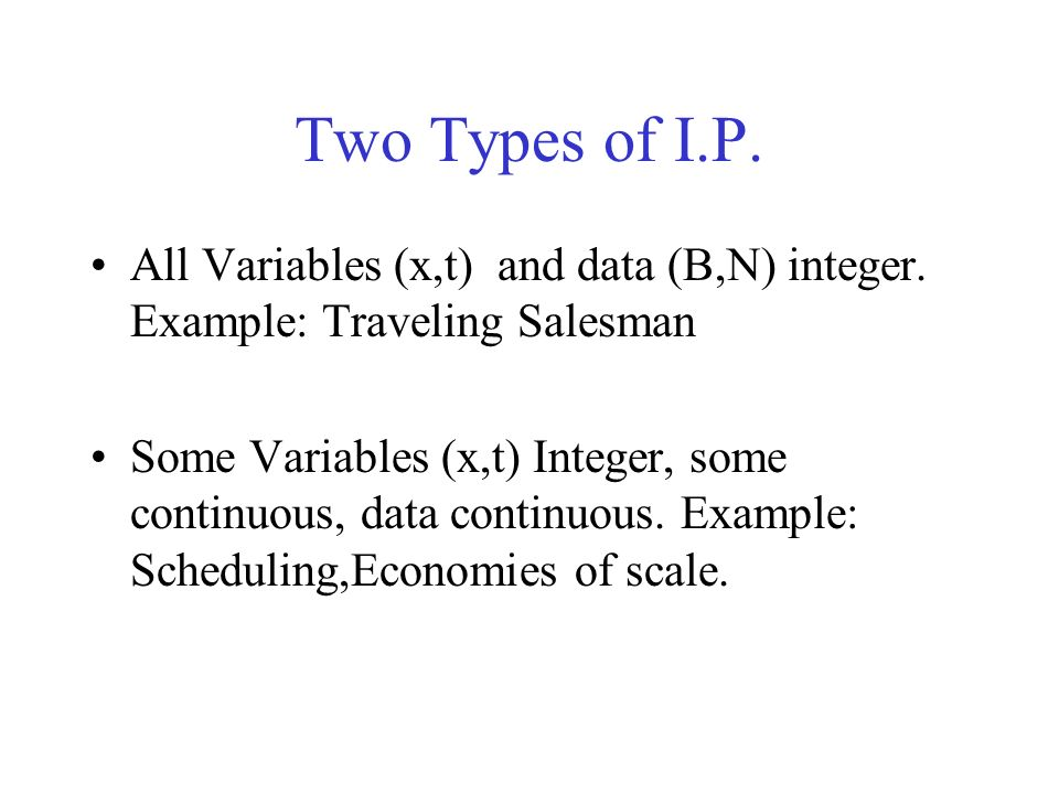 Two Types of I.P. All Variables (x,t) and data (B,N) integer. Example: Traveling Salesman Some Variables (x,t) Integer, some continuous, data continuo