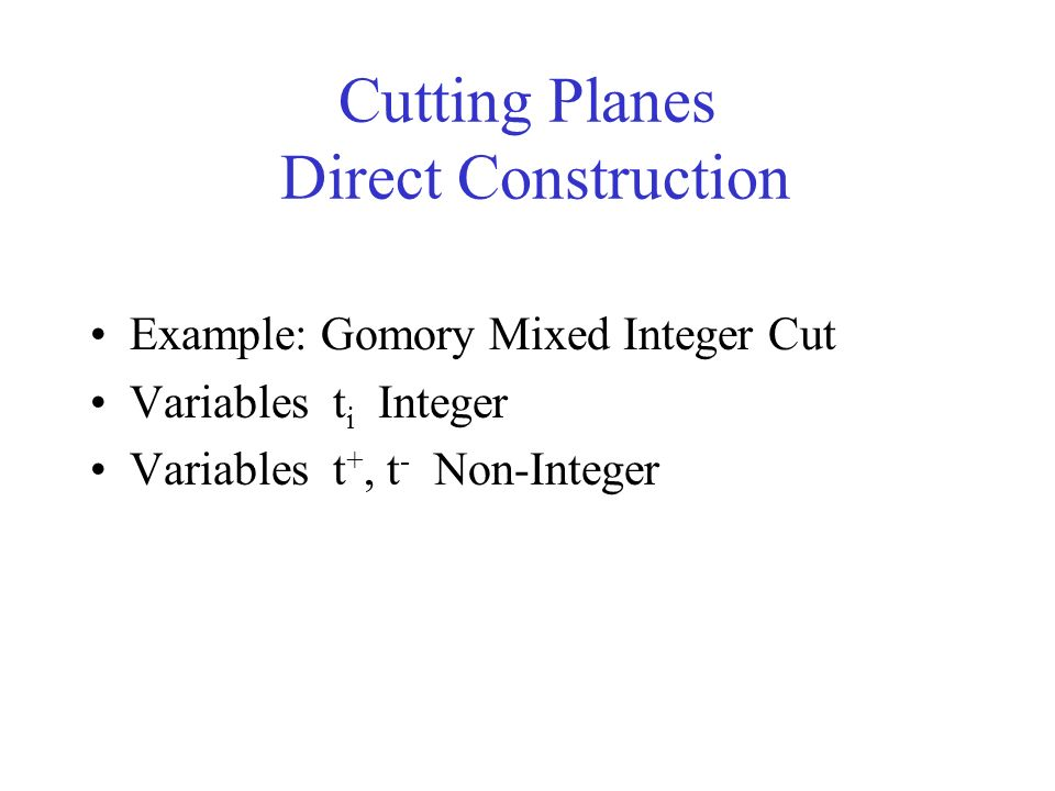 Cutting Planes Direct Construction Example: Gomory Mixed Integer Cut Variables t i Integer Variables t +, t - Non-Integer