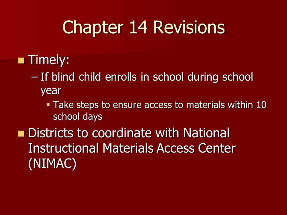 Chapter 14 Revisions Timely: Timely: –If blind child enrolls in school during school year Take steps to ensure access to materials within 10 school da