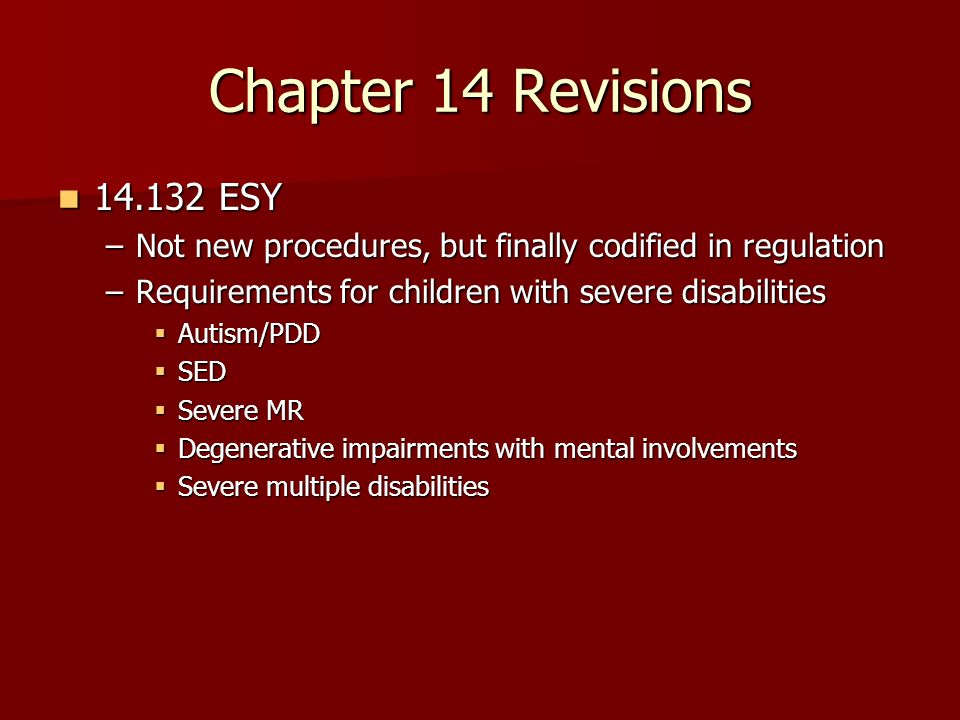 Chapter 14 Revisions 14.132 ESY 14.132 ESY –Not new procedures, but finally codified in regulation –Requirements for children with severe disabilities