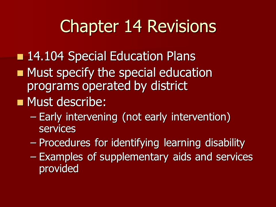 Chapter 14 Revisions 14.104 Special Education Plans 14.104 Special Education Plans Must specify the special education programs operated by district Mu