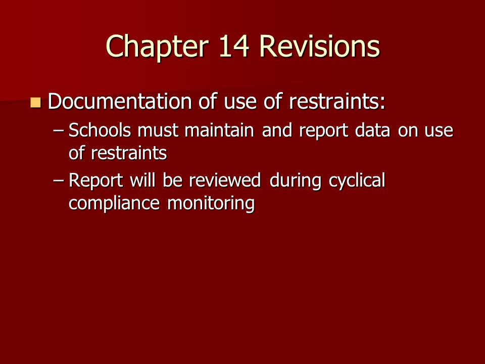 Chapter 14 Revisions Documentation of use of restraints: Documentation of use of restraints: –Schools must maintain and report data on use of restrain