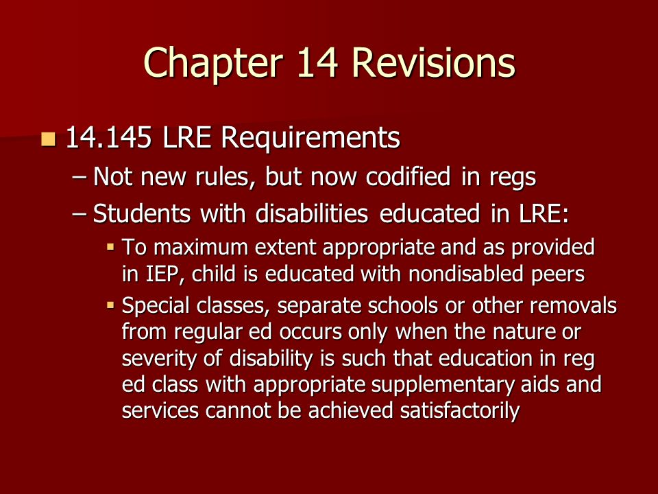 Chapter 14 Revisions 14.145 LRE Requirements 14.145 LRE Requirements –Not new rules, but now codified in regs –Students with disabilities educated in