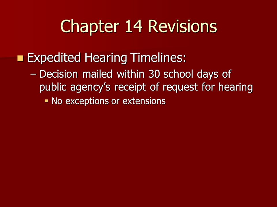 Chapter 14 Revisions Expedited Hearing Timelines: Expedited Hearing Timelines: –Decision mailed within 30 school days of public agencys receipt of req