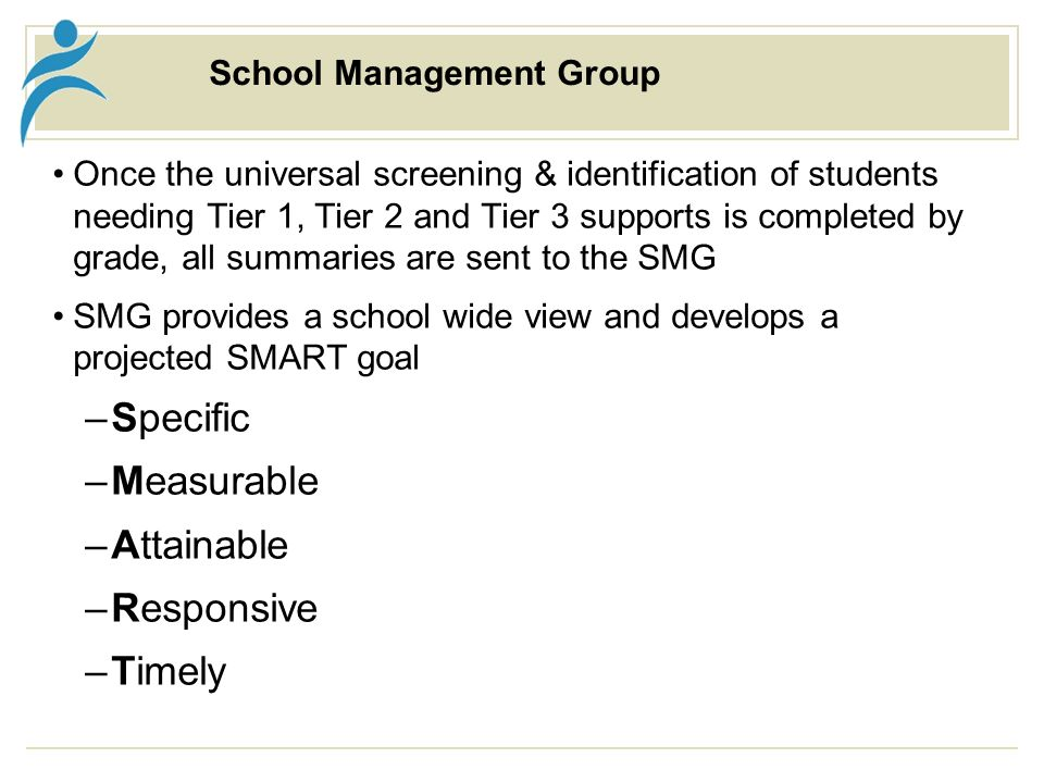 School Management Group Once the universal screening & identification of students needing Tier 1, Tier 2 and Tier 3 supports is completed by grade, all summaries are sent to the SMG SMG provides a school wide view and develops a projected SMART goal –Specific –Measurable –Attainable –Responsive –Timely