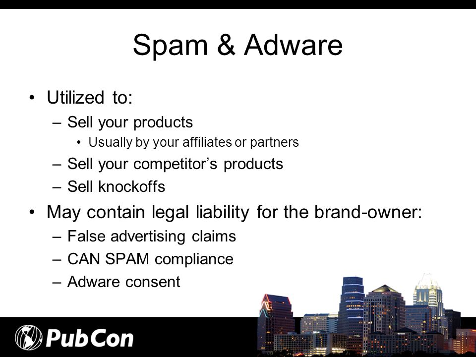 Spam & Adware Utilized to: –Sell your products Usually by your affiliates or partners –Sell your competitors products –Sell knockoffs May contain lega