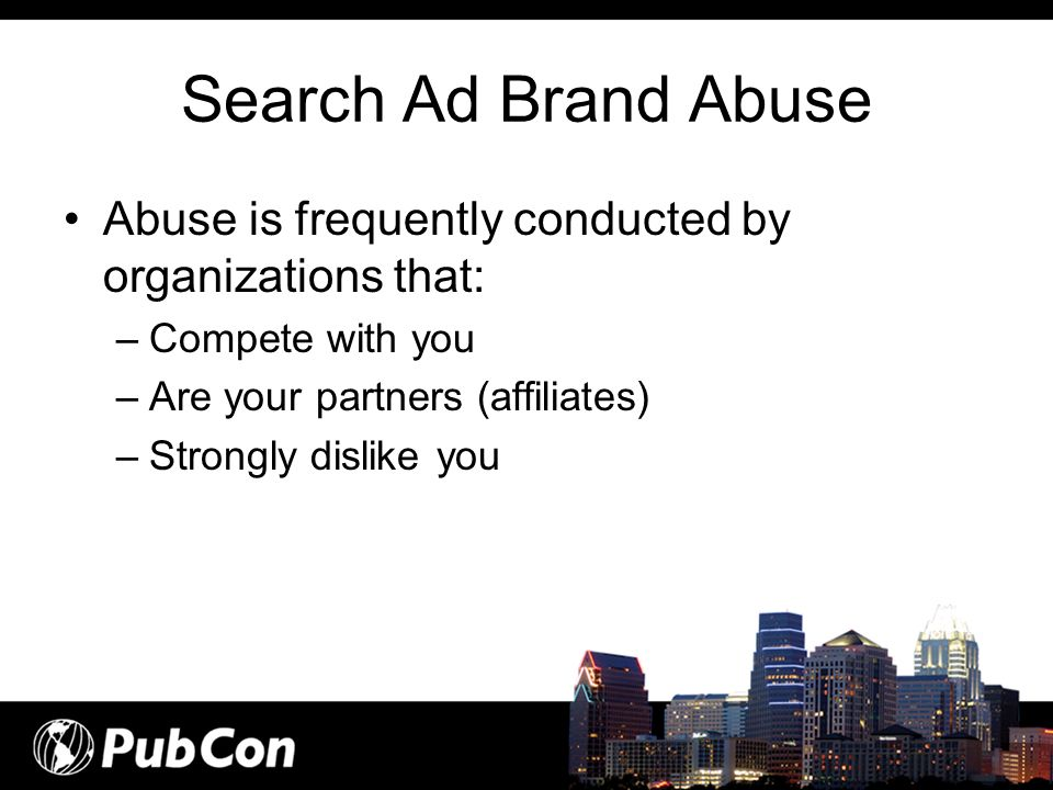 Search Ad Brand Abuse Abuse is frequently conducted by organizations that: –Compete with you –Are your partners (affiliates) –Strongly dislike you