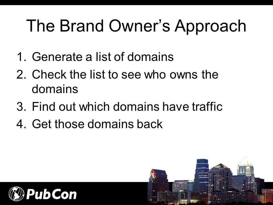The Brand Owners Approach 1.Generate a list of domains 2.Check the list to see who owns the domains 3.Find out which domains have traffic 4.Get those