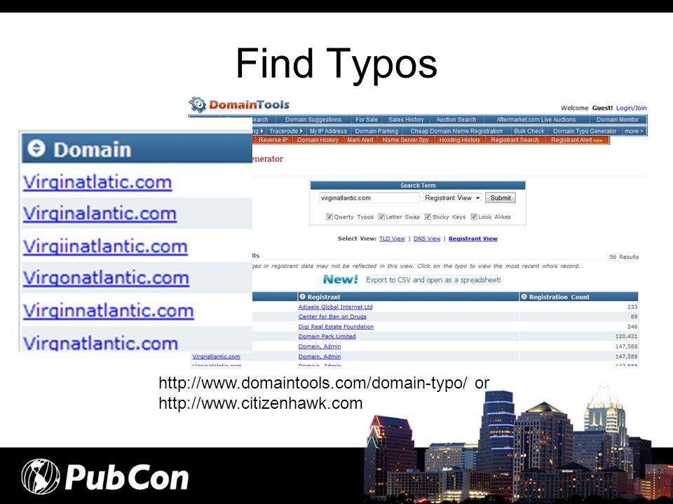 Find Typos http://www.domaintools.com/domain-typo/ or http://www.citizenhawk.com
