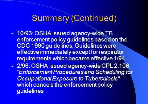 Summary (Continued) 10/93: OSHA issued agency-wide TB enforcement policy guidelines based on the CDC 1990 guidelines.