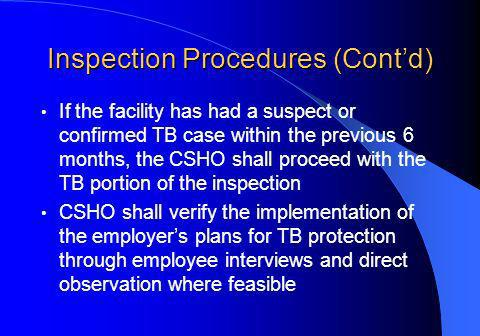 Inspection Procedures (Contd) If the facility has had a suspect or confirmed TB case within the previous 6 months, the CSHO shall proceed with the TB portion of the inspection CSHO shall verify the implementation of the employers plans for TB protection through employee interviews and direct observation where feasible