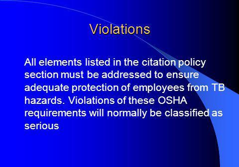 Violations All elements listed in the citation policy section must be addressed to ensure adequate protection of employees from TB hazards.
