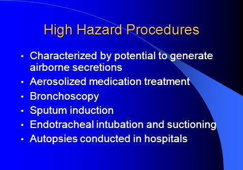 High Hazard Procedures Characterized by potential to generate airborne secretions Aerosolized medication treatment Bronchoscopy Sputum induction Endotracheal intubation and suctioning Autopsies conducted in hospitals